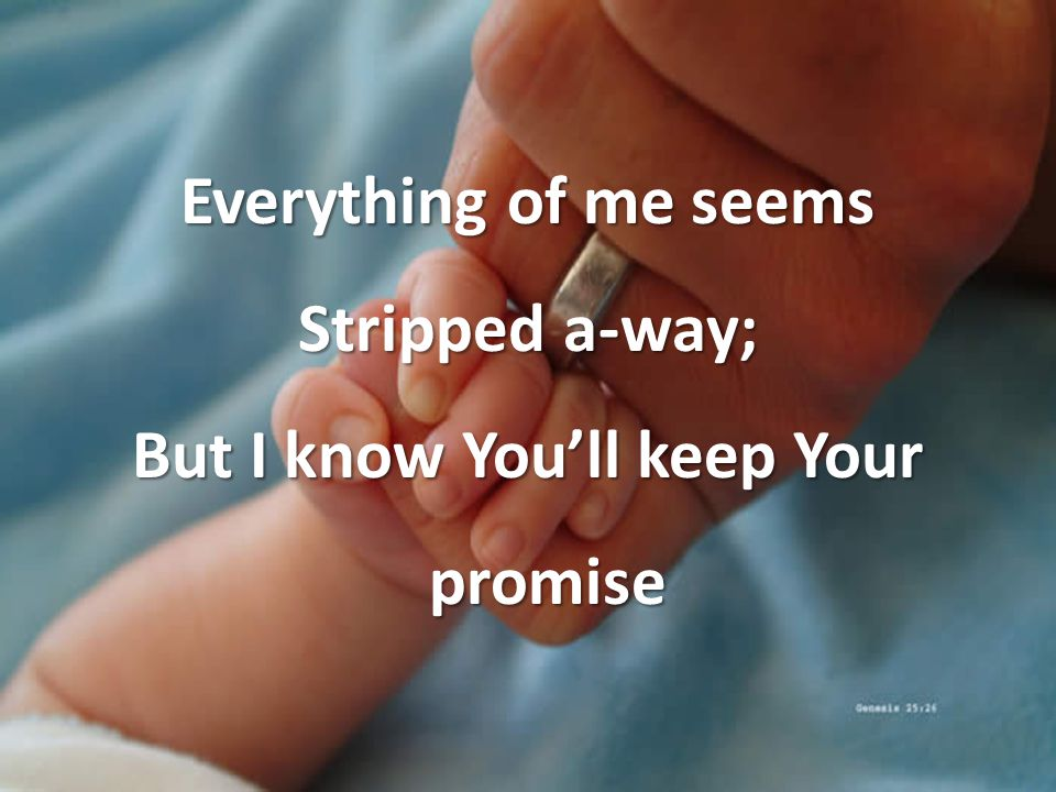 Everything of me seems Stripped a-way; But I know You'll keep Your promise