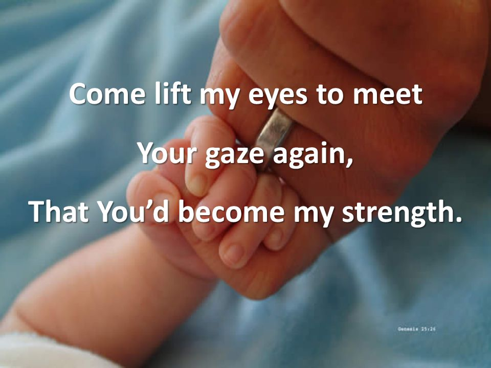 Come lift my eyes to meet Your gaze again, That You'd become my strength.