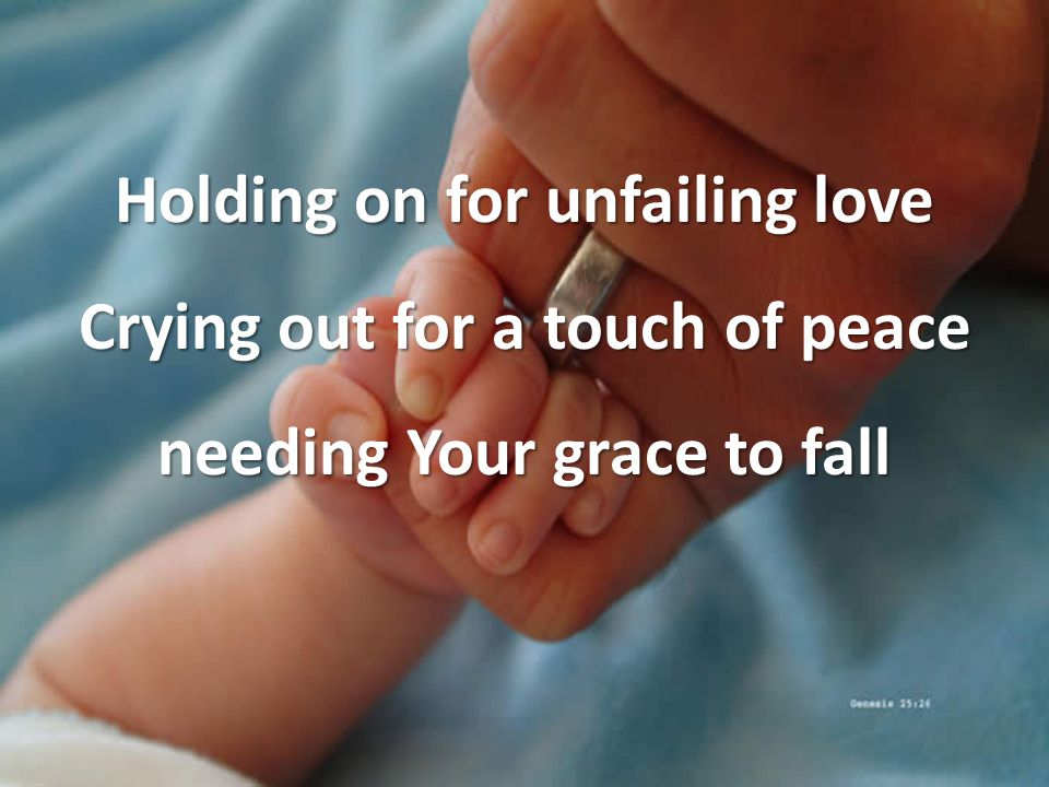 Holding on for unfailing love Crying out for a touch of peace needing Your grace to fall