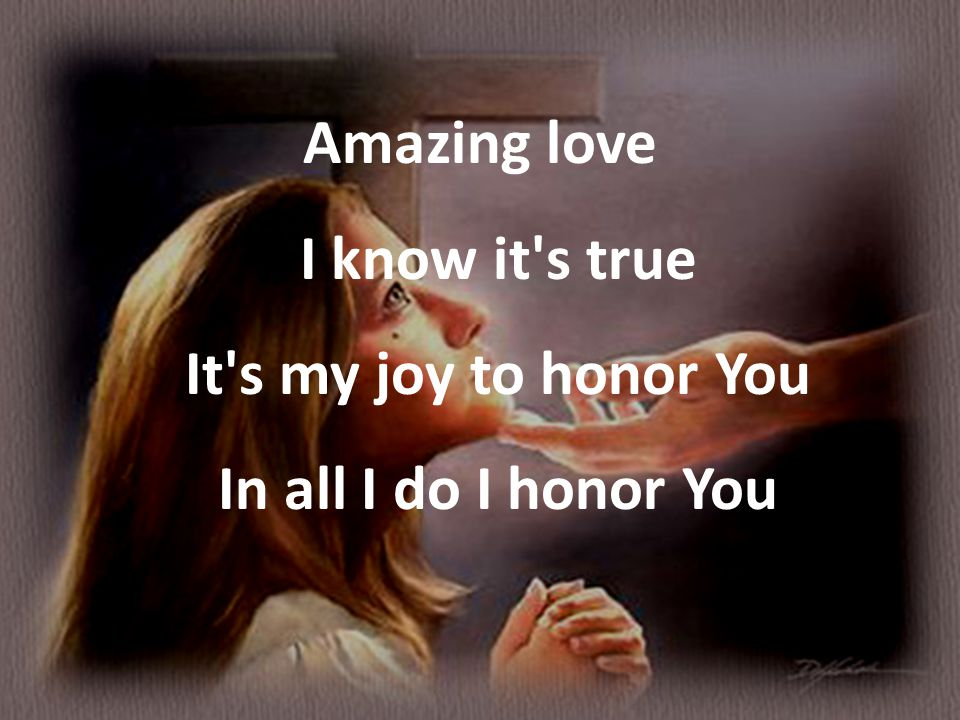 Amazing love I know it's true It's my joy to honor You In all I do I honor You