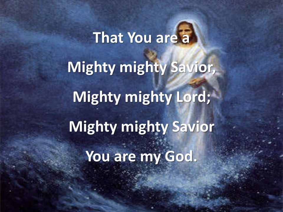 That You are a Mighty mighty Savior, Mighty mighty Lord; Mighty mighty Savior You are my God.