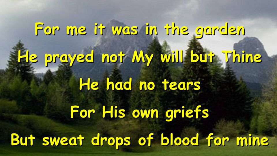 For me it was in the garden He prayed not My will but Thine He had no tears For His own griefs But sweat drops of blood for mine For me it was in the garden He prayed not My will but Thine He had no tears For His own griefs But sweat drops of blood for mine