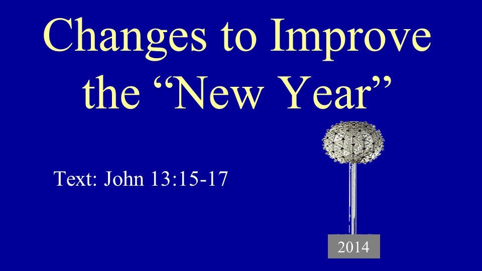 Changes to Improve the New Year Text: John 13:15-17 2014
