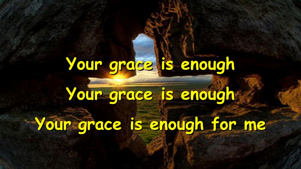 Your grace is enough Your grace is enough for me Your grace is enough Your grace is enough for me