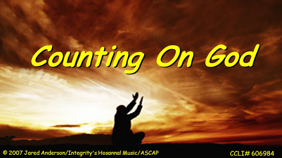 Counting On God © 2007 Jared Anderson/Integrity s Hosanna! Music/ASCAP CCLI# 606984