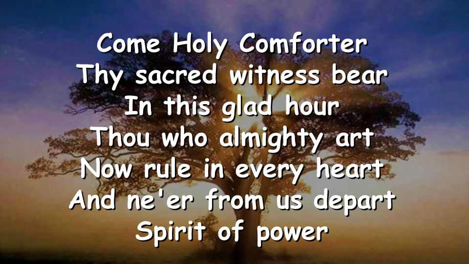 Come Holy Comforter Thy sacred witness bear In this glad hour Thou who almighty art Now rule in every heart And ne er from us depart Spirit of power Come Holy Comforter Thy sacred witness bear In this glad hour Thou who almighty art Now rule in every heart And ne er from us depart Spirit of power