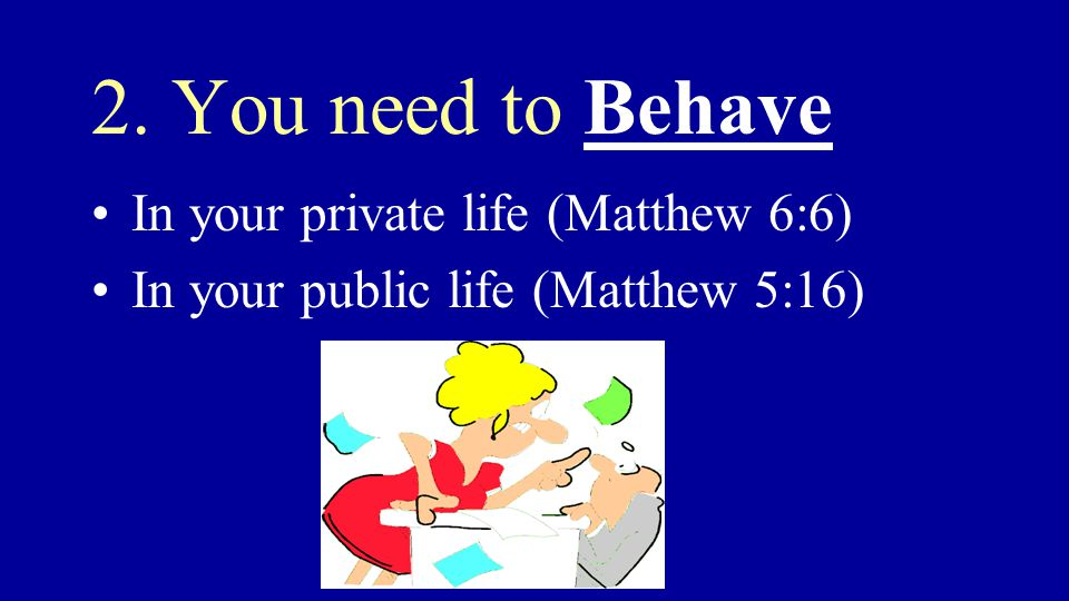 2. You need to Behave In your private life (Matthew 6:6) In your public life (Matthew 5:16)