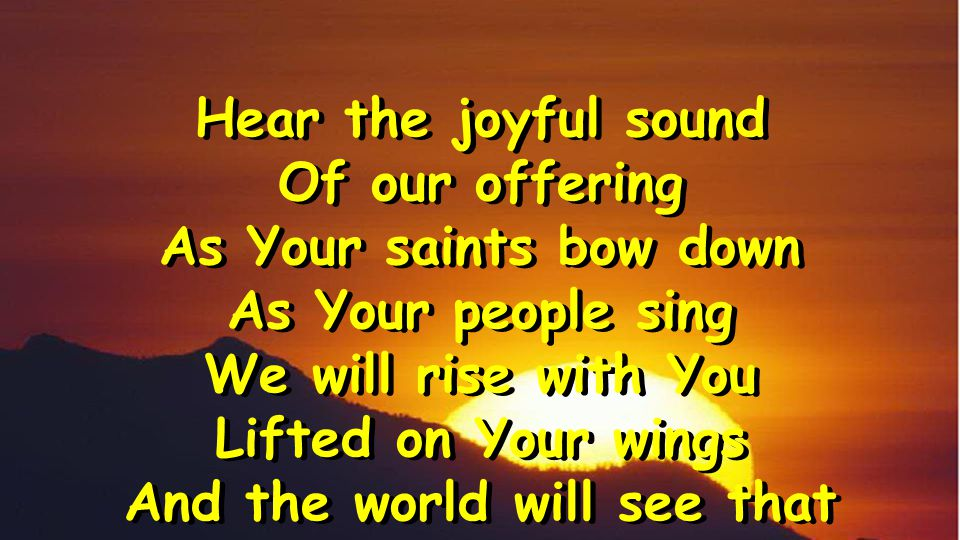 Hear the joyful sound Of our offering As Your saints bow down As Your people sing We will rise with You Lifted on Your wings And the world will see that Hear the joyful sound Of our offering As Your saints bow down As Your people sing We will rise with You Lifted on Your wings And the world will see that