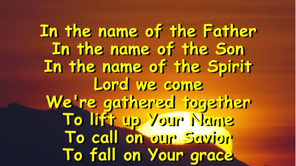In the name of the Father In the name of the Son In the name of the Spirit Lord we come We re gathered together To lift up Your Name To call on our Savior To fall on Your grace In the name of the Father In the name of the Son In the name of the Spirit Lord we come We re gathered together To lift up Your Name To call on our Savior To fall on Your grace