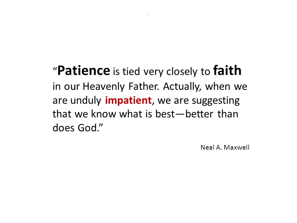 Patience is tied very closely to faith in our Heavenly Father.