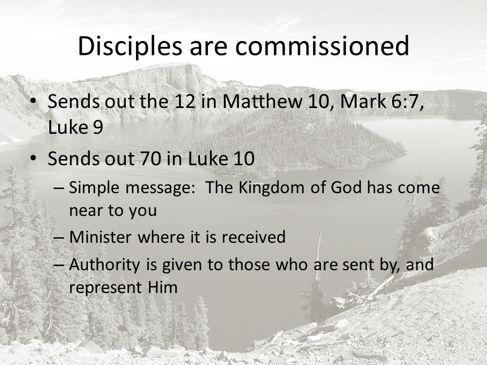 Disciples are commissioned Sends out the 12 in Matthew 10, Mark 6:7, Luke 9 Sends out 70 in Luke 10 – Simple message: The Kingdom of God has come near to you – Minister where it is received – Authority is given to those who are sent by, and represent Him