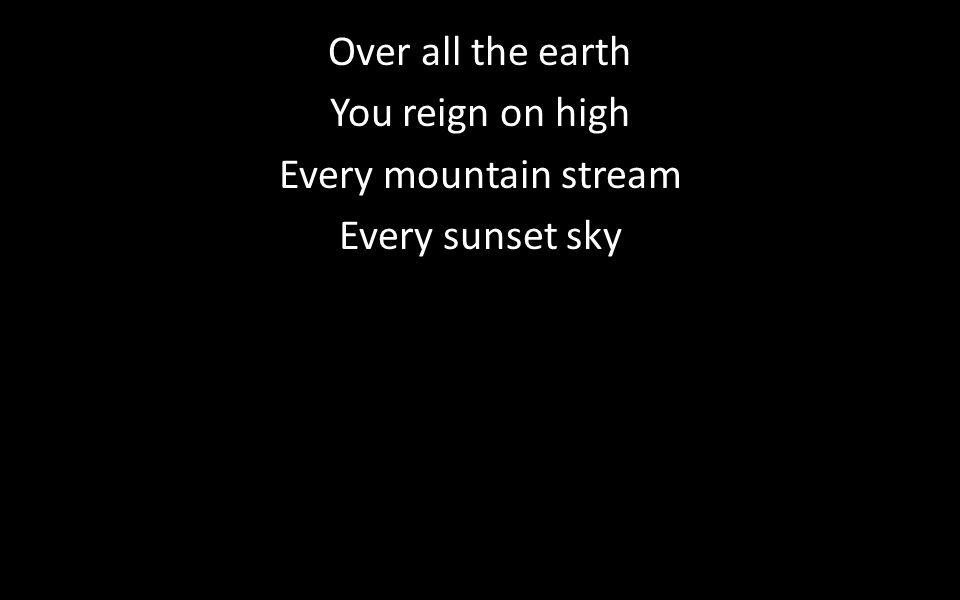 Over all the earth You reign on high Every mountain stream Every sunset sky