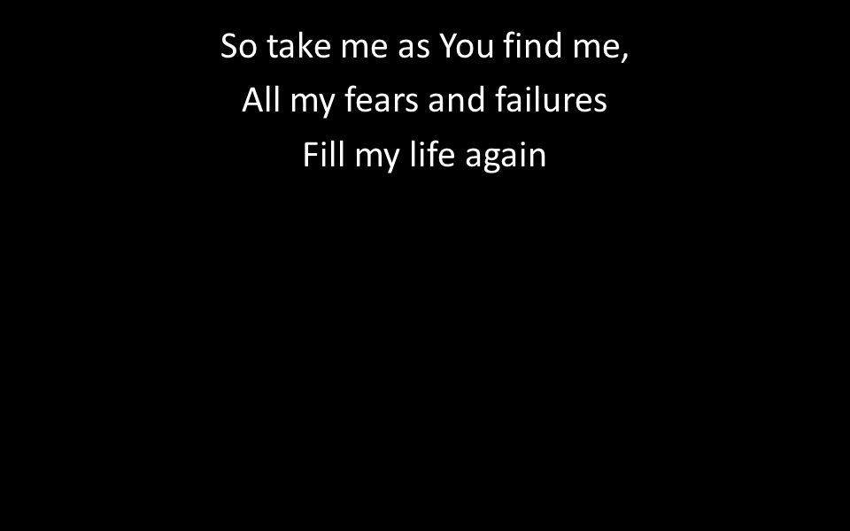 So take me as You find me, All my fears and failures Fill my life again