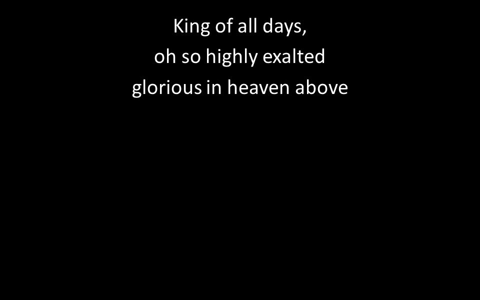 King of all days, oh so highly exalted glorious in heaven above