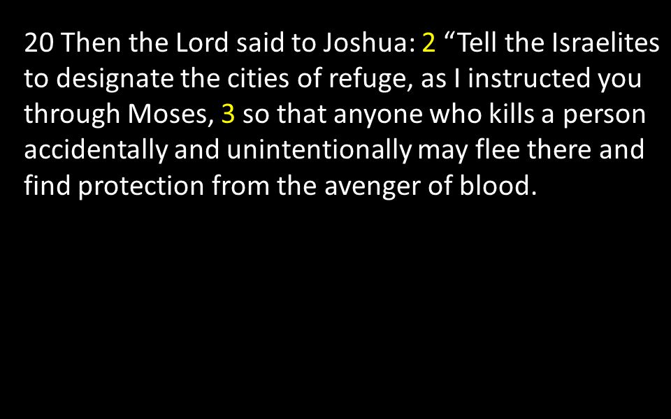 20 Then the Lord said to Joshua: 2 Tell the Israelites to designate the cities of refuge, as I instructed you through Moses, 3 so that anyone who kills a person accidentally and unintentionally may flee there and find protection from the avenger of blood.