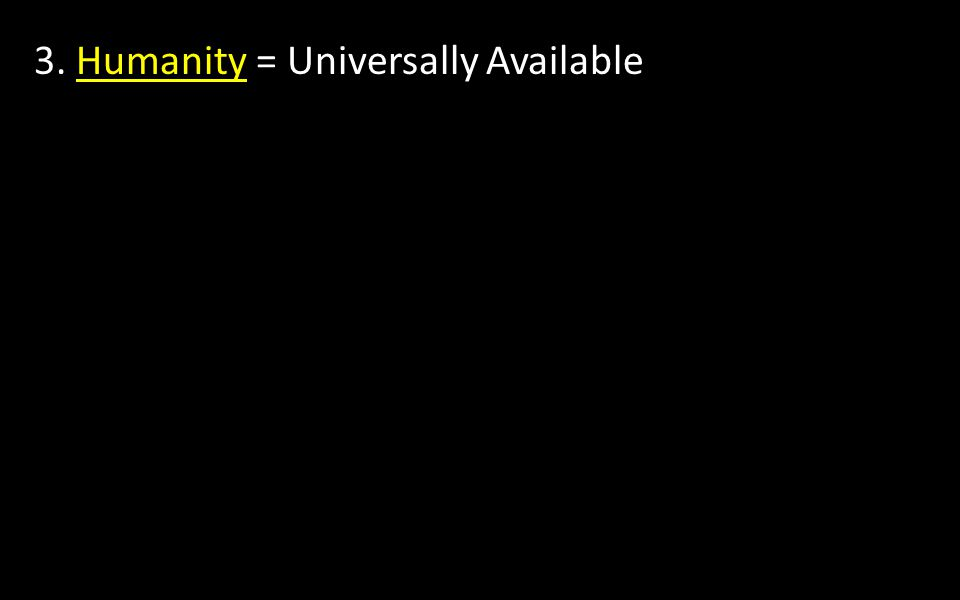 3. Humanity = Universally Available