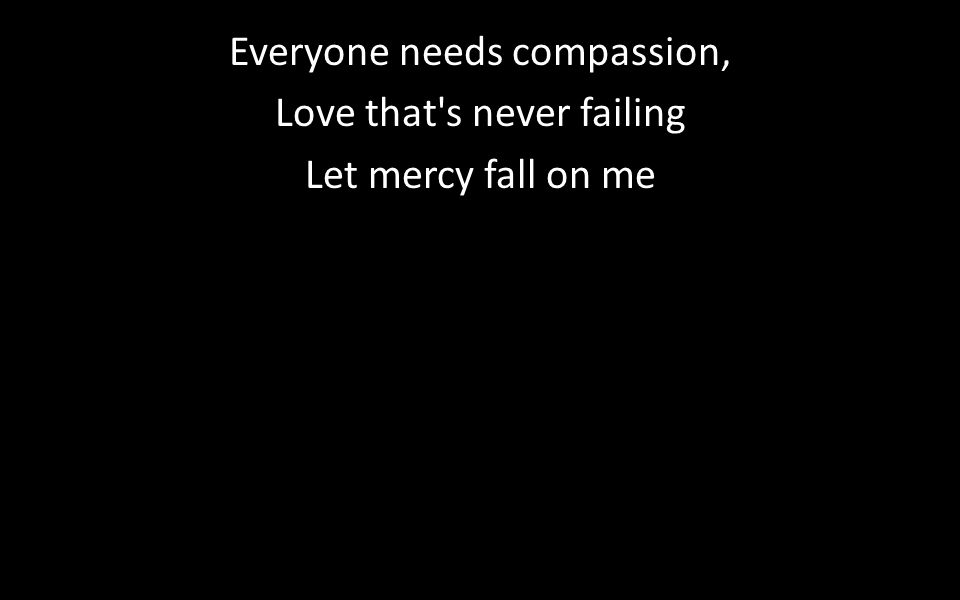 Everyone needs compassion, Love that s never failing Let mercy fall on me