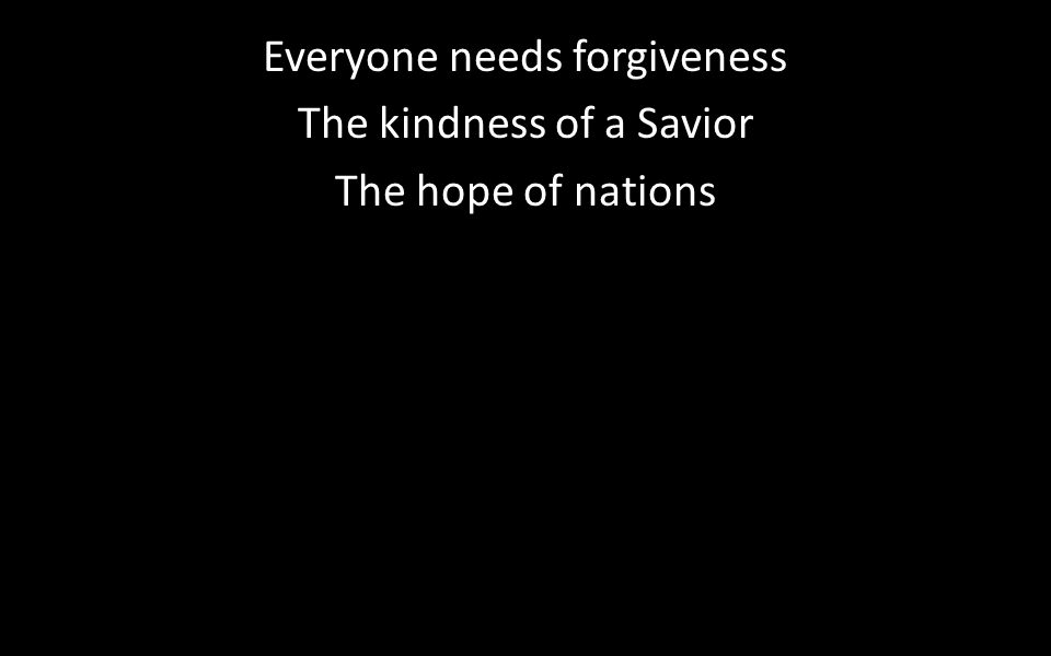 Everyone needs forgiveness The kindness of a Savior The hope of nations