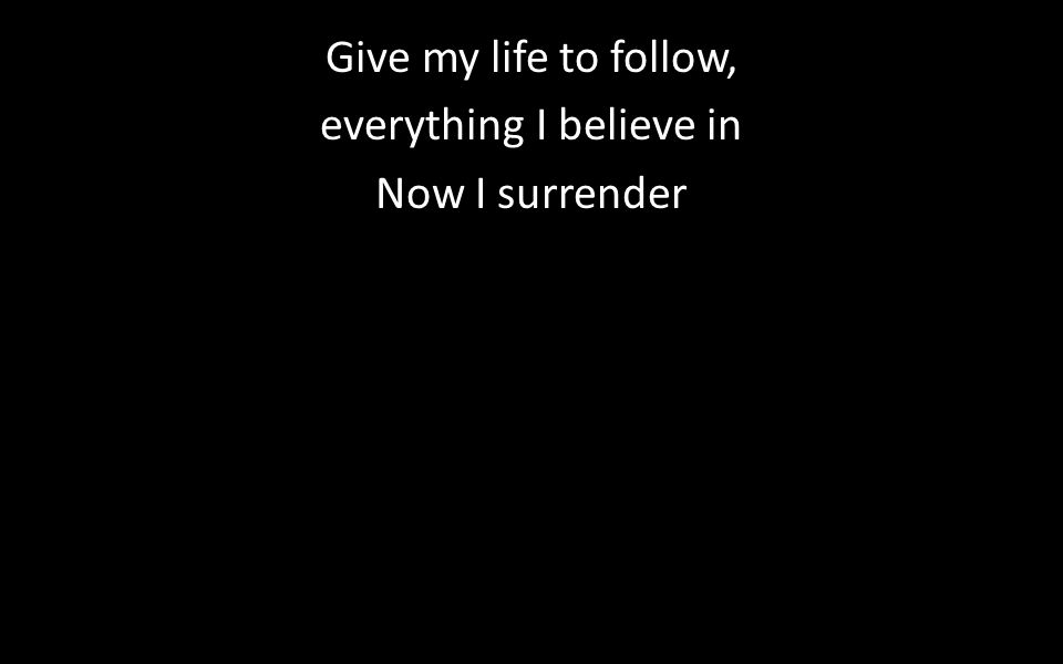 Give my life to follow, everything I believe in Now I surrender