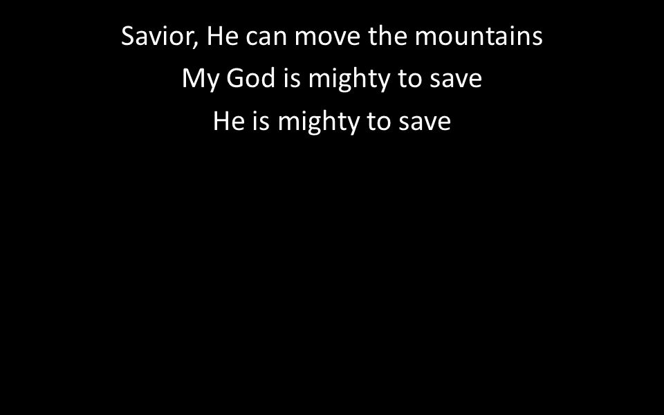 Savior, He can move the mountains My God is mighty to save He is mighty to save