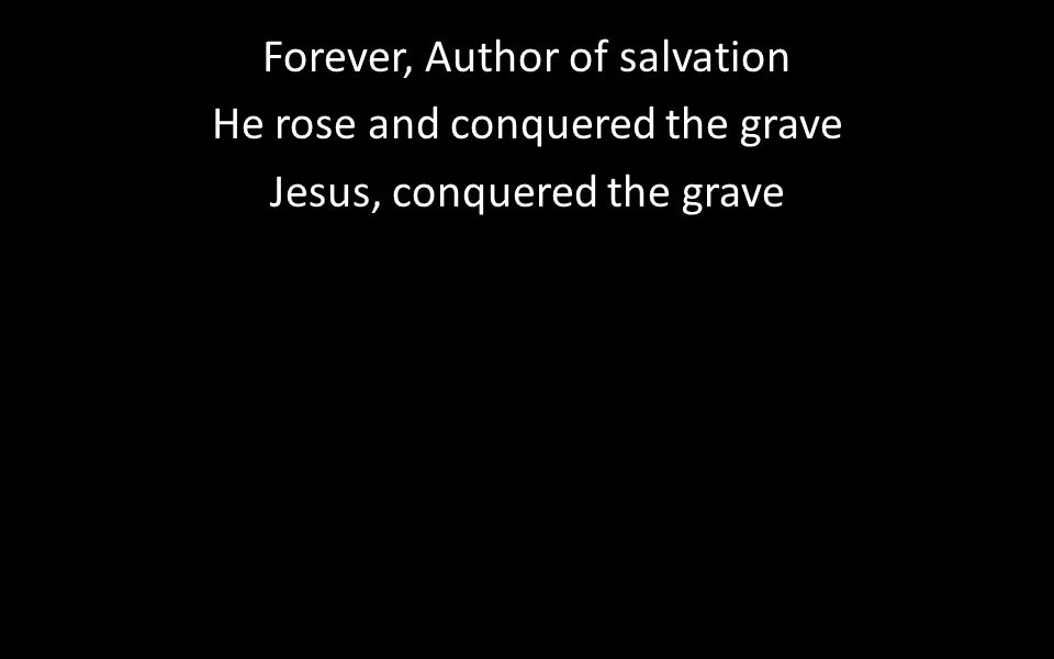 Forever, Author of salvation He rose and conquered the grave Jesus, conquered the grave