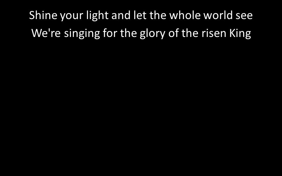 Shine your light and let the whole world see We re singing for the glory of the risen King