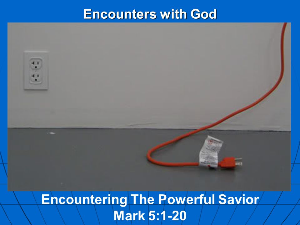 Encounters with God Encountering The Powerful Savior Mark 5:1-20