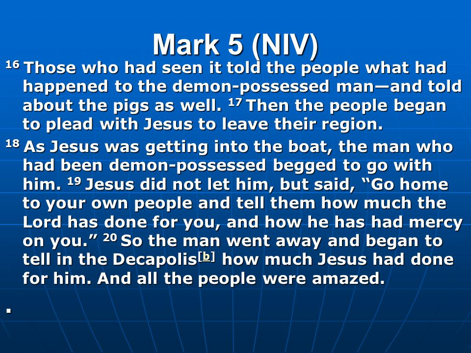 Mark 5 (NIV) 16 Those who had seen it told the people what had happened to the demon-possessed man—and told about the pigs as well.