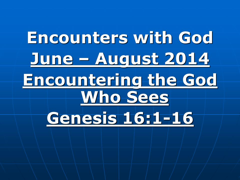Encounters with God June – August 2014 Encountering the God Who Sees Genesis 16:1-16