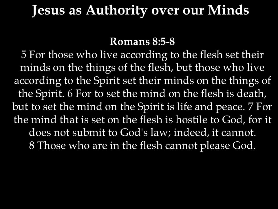 Jesus as Authority over our Minds Romans 8:5-8 5 For those who live according to the flesh set their minds on the things of the flesh, but those who live according to the Spirit set their minds on the things of the Spirit.