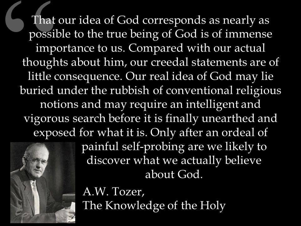 That our idea of God corresponds as nearly as possible to the true being of God is of immense importance to us.