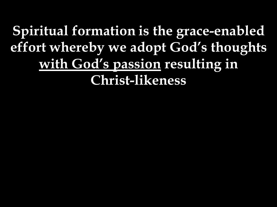 Spiritual formation is the grace-enabled effort whereby we adopt God's thoughts with God's passion resulting in Christ-likeness