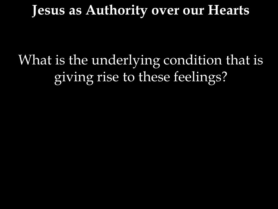 Jesus as Authority over our Hearts What is the underlying condition that is giving rise to these feelings?