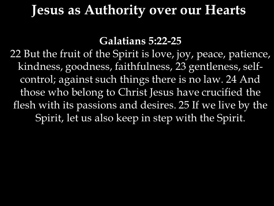 Galatians 5:22-25 22 But the fruit of the Spirit is love, joy, peace, patience, kindness, goodness, faithfulness, 23 gentleness, self- control; against such things there is no law.