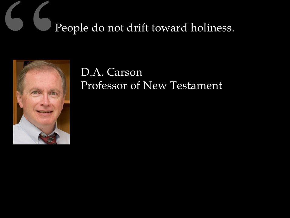 People do not drift toward holiness. D.A. Carson Professor of New Testament