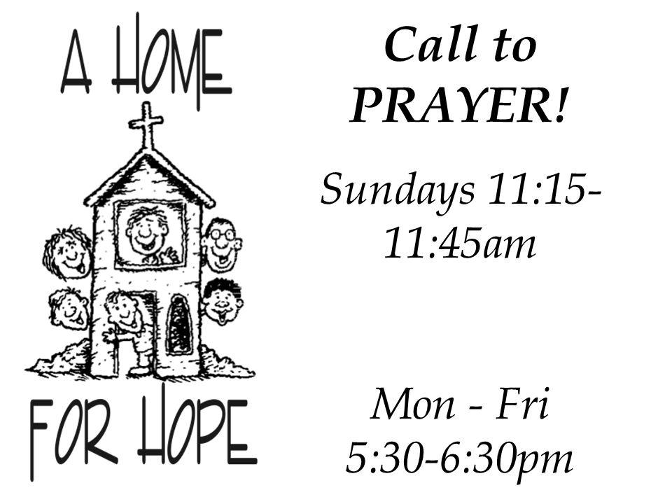Call to PRAYER! Sundays 11:15- 11:45am Mon - Fri 5:30-6:30pm