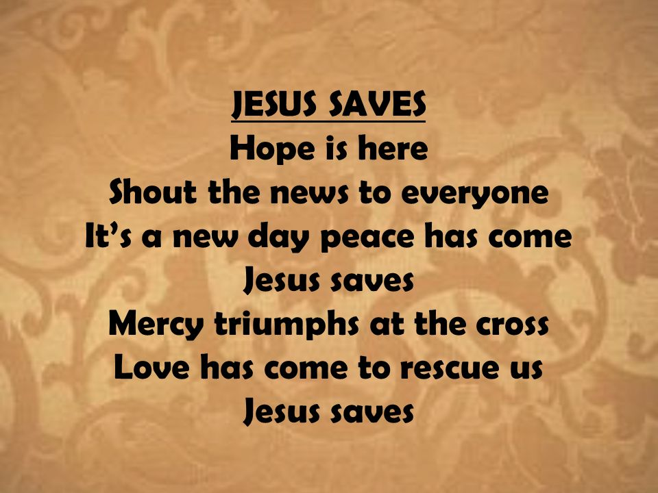 JESUS SAVES Hope is here Shout the news to everyone It's a new day peace has come Jesus saves Mercy triumphs at the cross Love has come to rescue us Jesus saves