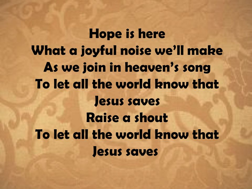 Hope is here What a joyful noise we'll make As we join in heaven's song To let all the world know that Jesus saves Raise a shout To let all the world know that Jesus saves