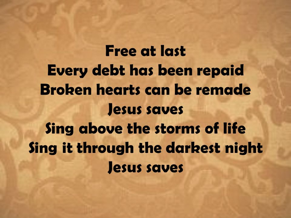 Free at last Every debt has been repaid Broken hearts can be remade Jesus saves Sing above the storms of life Sing it through the darkest night Jesus saves