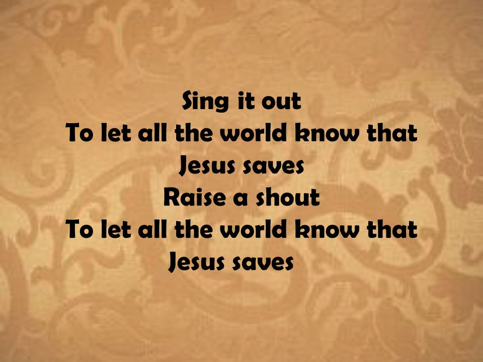 Sing it out To let all the world know that Jesus saves Raise a shout To let all the world know that Jesus saves