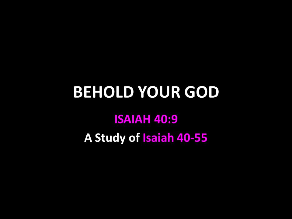 BEHOLD YOUR GOD ISAIAH 40:9 A Study of Isaiah 40-55
