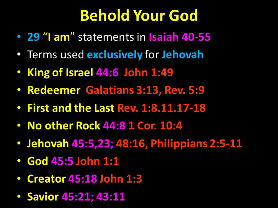 Behold Your God 29 I am statements in Isaiah 40-55 Terms used exclusively for Jehovah King of Israel 44:6 John 1:49 Redeemer Galatians 3:13, Rev.
