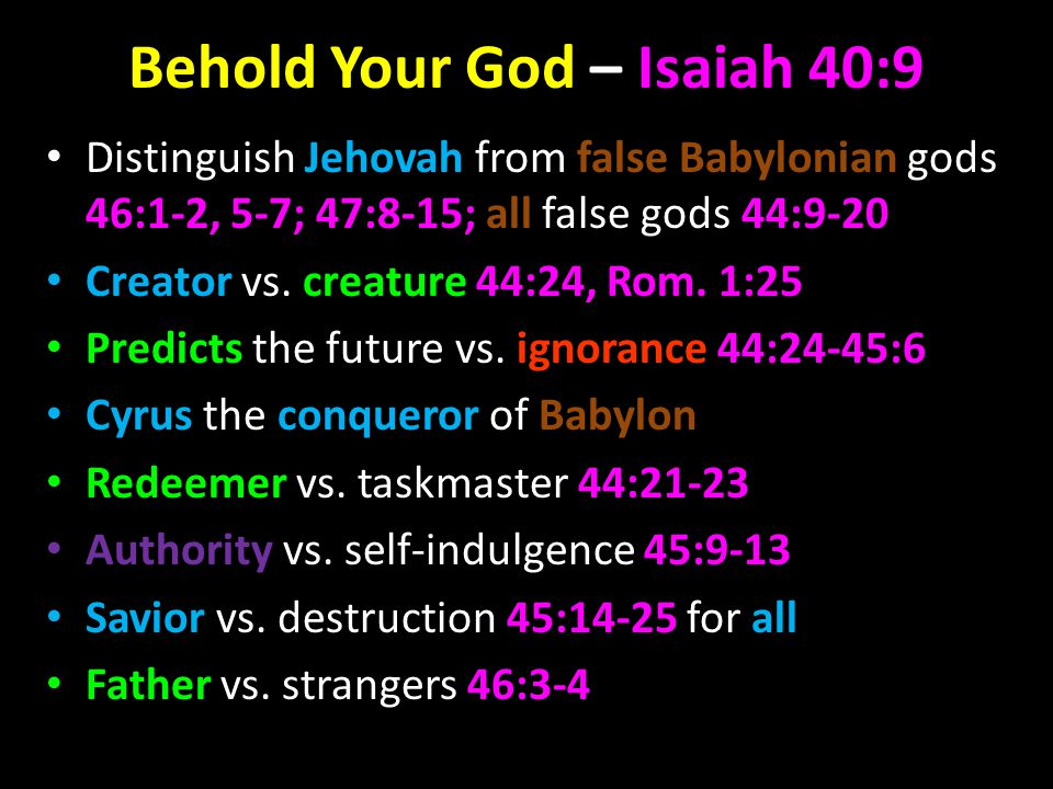 Behold Your God – Isaiah 40:9 Distinguish Jehovah from false Babylonian gods 46:1-2, 5-7; 47:8-15; all false gods 44:9-20 Creator vs.
