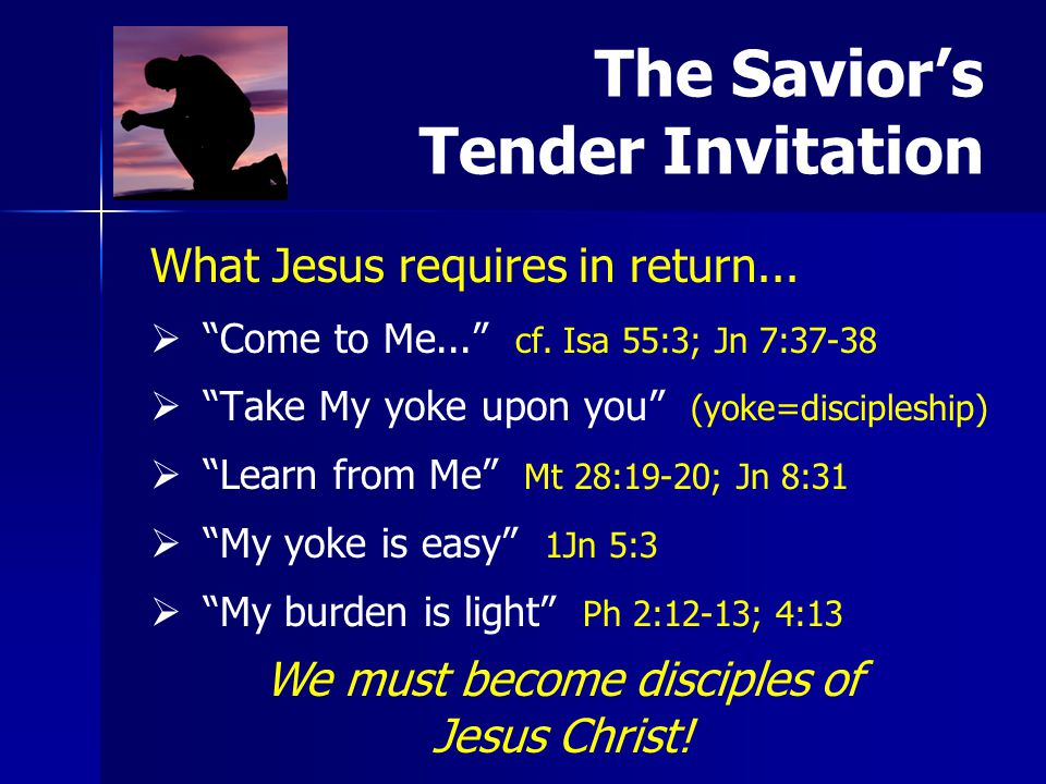 "What Jesus requires in return...   ""Come to Me..."" cf. Isa 55:3; Jn 7:37-38   ""Take My yoke upon you"" (yoke=discipleship)   ""Learn from Me"" Mt 2"
