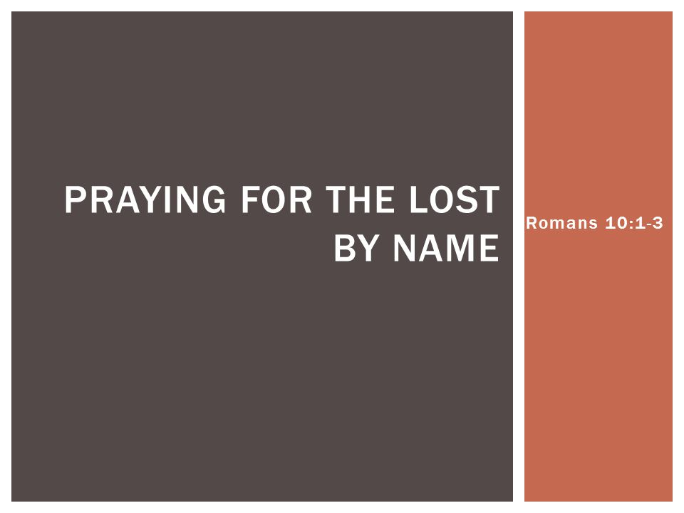 Romans 10:1-3 PRAYING FOR THE LOST BY NAME