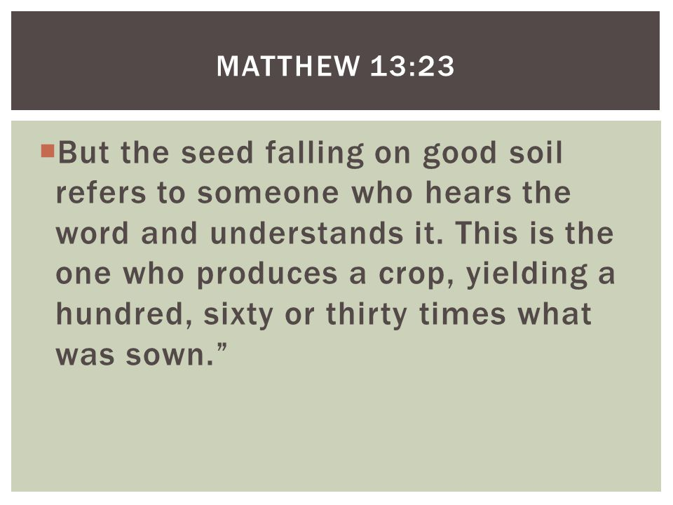  But the seed falling on good soil refers to someone who hears the word and understands it.