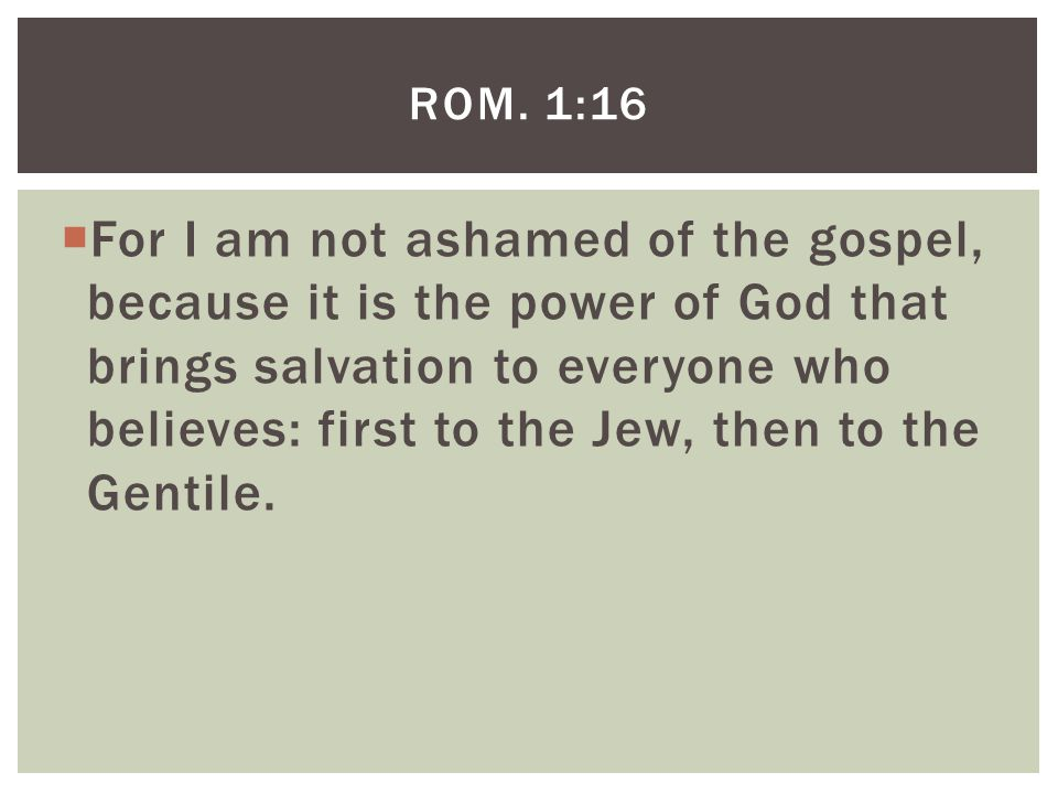  For I am not ashamed of the gospel, because it is the power of God that brings salvation to everyone who believes: first to the Jew, then to the Gentile.