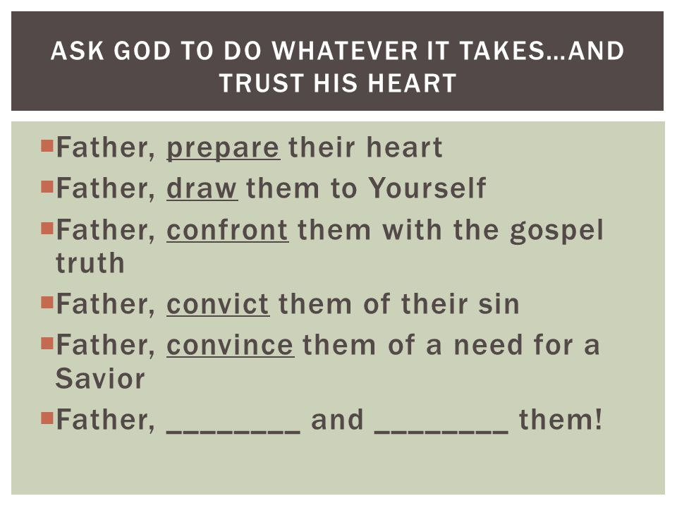  Father, prepare their heart  Father, draw them to Yourself  Father, confront them with the gospel truth  Father, convict them of their sin  Father, convince them of a need for a Savior  Father, ________ and ________ them.