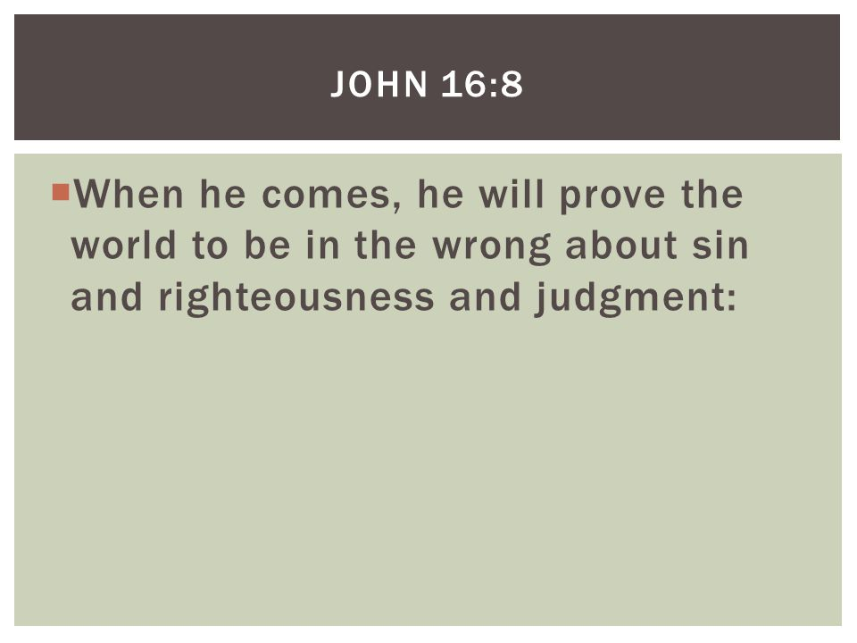  When he comes, he will prove the world to be in the wrong about sin and righteousness and judgment: JOHN 16:8
