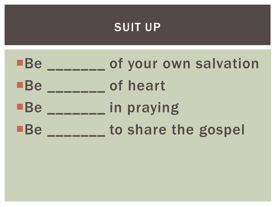  Be _______ of your own salvation  Be _______ of heart  Be _______ in praying  Be _______ to share the gospel SUIT UP